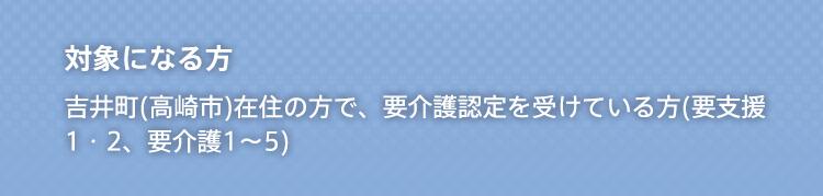 対象になる方 吉井町(高崎市)在住の方で、要介護認定を受けている方(要介護1〜5)