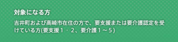 対象になる方 吉井町および近隣市町村(日常生活圏域)在住で、要支援または要介護認定を受けている方(要支援1・2、要介護1〜5)